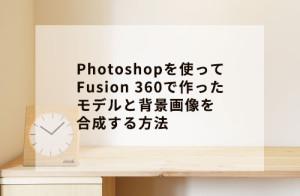 Photoshopを使ってFusion 360で作ったモデルと背景画像を合成する方法