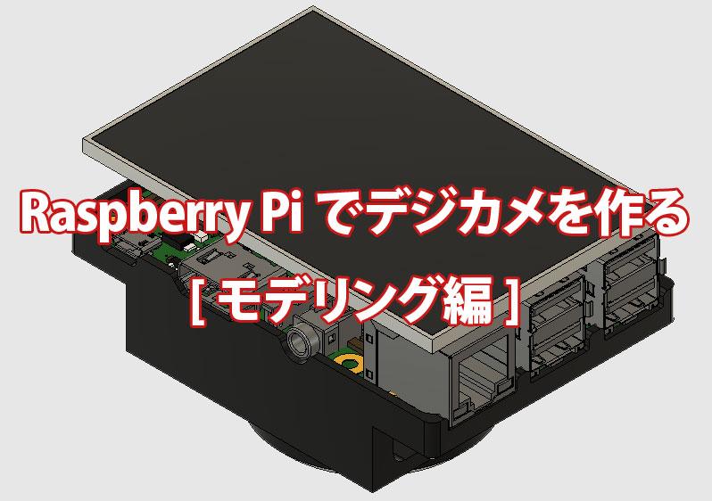 連載企画!Raspberry Piでデジカメを自作する方法(モデリング編)