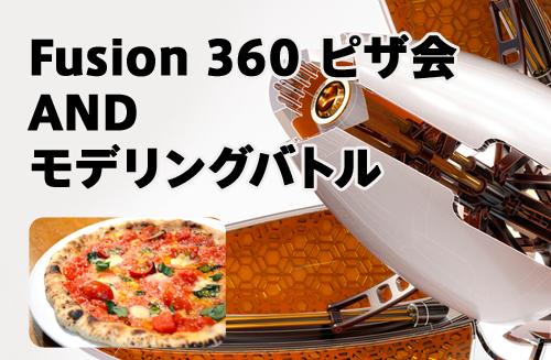 エキスパートが悩みを解決!Fusion 360 ピザ会 and モデリングバトル