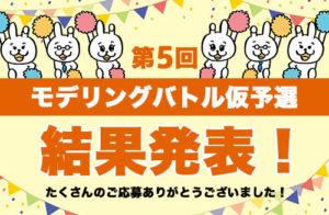 第5回モデリングバトル仮予選 結果発表!