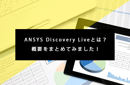 ANSYS Discovery Liveとは?概要をまとめてみました!