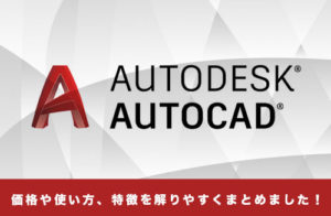AutoCADとは?学生は無料!?AutoCADの特徴や価格、使い方を解説します!