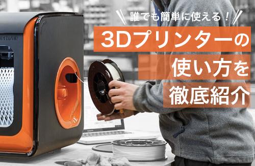 誰でも簡単に使える!3Dプリンターの使い方を徹底紹介