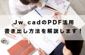 Jw_cadのPDF活用を徹底解説!無料でPDFで書き出す方法をご紹介!