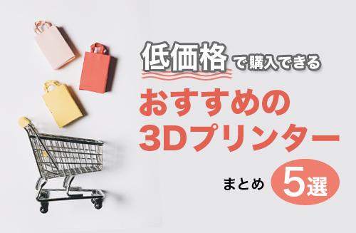 低価格で購入できるおすすめの3Dプリンターまとめ5選
