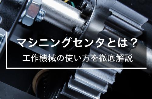 マシニングセンタとは?工作機械の使い方を徹底解説