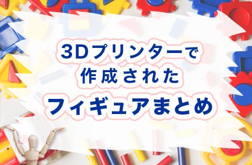 3Dプリンターで作成されたフィギュアまとめ