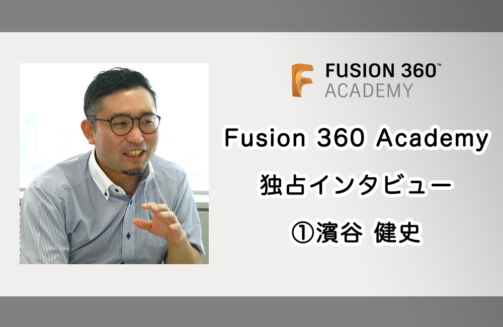 Fusion 360 Academy 登壇者にインタビュー 第一弾 濱谷 健史 〜 Fusion 360の魅力について語る