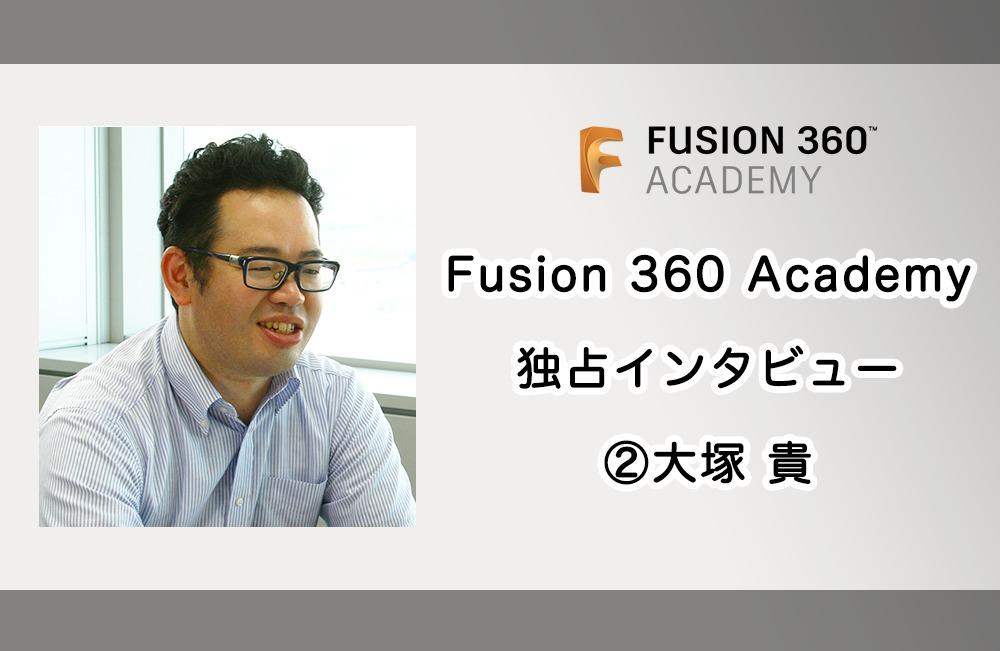 Fusion 360 Academy 登壇者にインタビュー 第二弾 大塚 貴 〜 Fusion 360 Academyの参加のしやすさについて