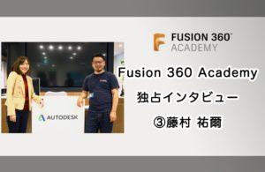 Fusion 360 Academy 登壇者&発起人にインタビュー 第三弾 藤村 祐爾 〜 Fusion 360 Academyを始めたきっかけ