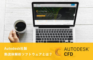 Autodesk社製熱流体解析CAEソフトウェア「CFD」 とは?