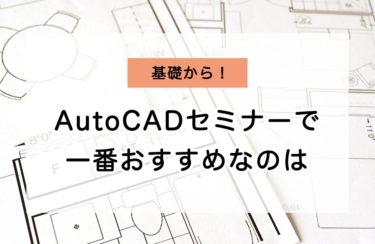 """AutoCADのセミナーで一番おすすめなのは""""AutoCAD基礎セミナー""""!?"""