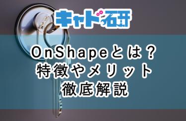 OnShapeとは?3DCADの特徴やメリット、実例まで徹底解説