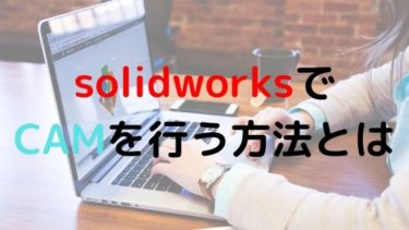 SOLIDWORKSでCAMをする方法を紹介!特徴から手順まとめ