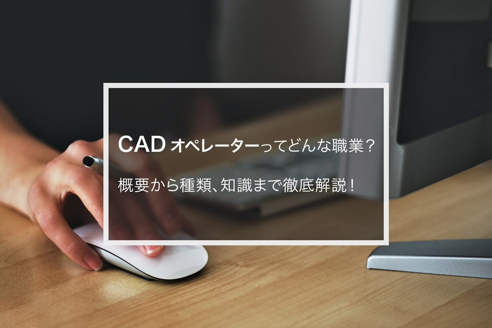 CADオペレーターってどんな職業?概要から種類、知識まで徹底解説!