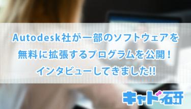 Autodesk社が一部のソフトウェアを無料に拡張するプログラムを公開!インタビューしてきました