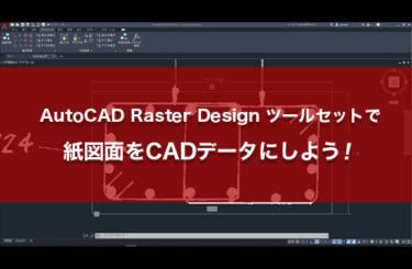 AutoCAD Raster Design ツールセットで紙図面をCADデータにしよう!