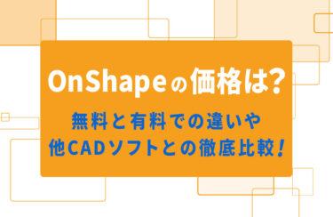 OnShapeの価格は?無料と有料での違いや、他CADソフトとの徹底比較