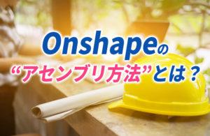 Onshapeのアセンブリ方法とは?コツや参考動画も紹介