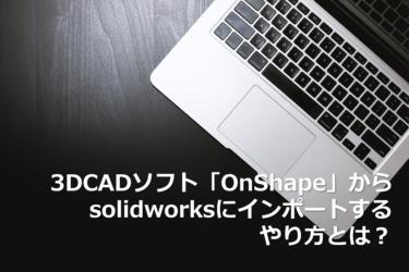 3DCADソフト「Onshape」からSOLIDWORKSにインポートするやり方とは?