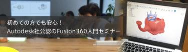 初めての方でも安心!Autodesk社公認のFusion360入門セミナーとは?!