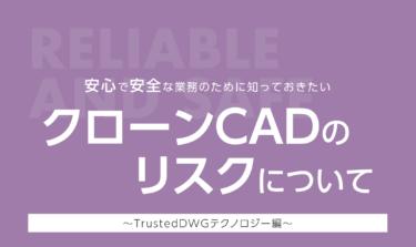 安心で安全な業務のために知っておきたいクローンCADのリスクについて~TrustedDWGテクノロジー編~