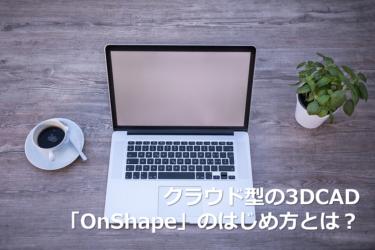 Onshapeのダウンロード方法とは?クラウド型3DCADで便利にものづくりしよう