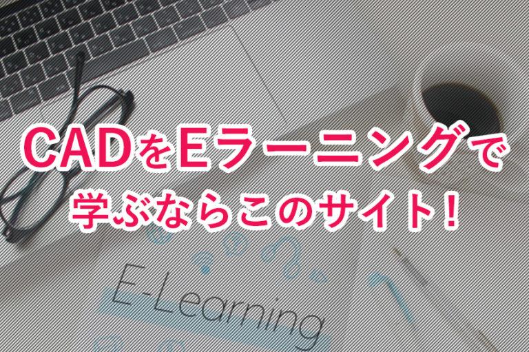 CADをEラーニングで学ぶならこのサイトがおすすめ!