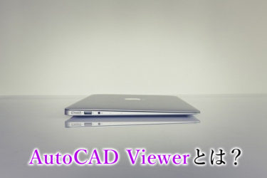 AutoCAD Viewerとは?概要や活用事例を解説