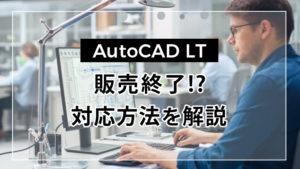 AutoCAD LTが販売終了!?ユーザー別対応方法を解説します