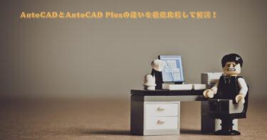 AutoCADとAutoCAD Plusの違いを徹底比較して解説!