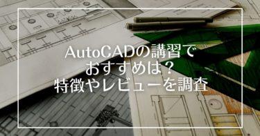 AutoCADの講習でおすすめは?おすすめ講習の特徴やレビューを調査