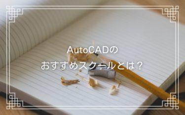 AutoCADのスクールとは?おすすめスクールからメリットまで徹底解説